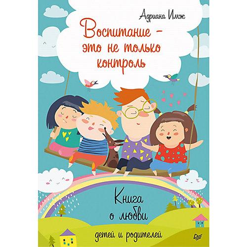Воспитание - это не только контроль. Книга о любви детей и родителей от ПИТЕР