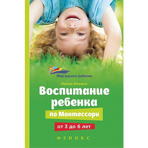 "Книга для родителей ""Мир вашего ребёнка"" Воспитание ребенка от Монтессори от 3 до 6 лет, И. Ильина от Феникс"