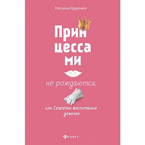 Принцессами не рождаются, или Секреты воспитания девочек, Н. Царенко от Феникс