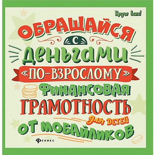 Обращайся с деньгами по-взрослому. Финансовая грамотность для детей, А. Гридин от Феникс (13137518) купить в интернет-магазине myToys.ru в Москве и доставкой по России, цена, отзывы
