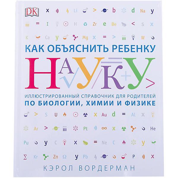 Как объяснить ребенку науку: Иллюстрованный справочник для родителей по биологии, химии и физике