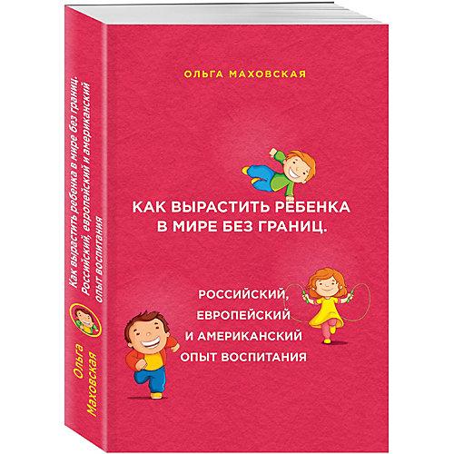 Как вырастить ребенка в мире без границ. Российский, европейский и американский опыт воспитания от Эксмо