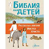 """Библия для детей """"Рассказы о жизни Иисуса Христа"""""""